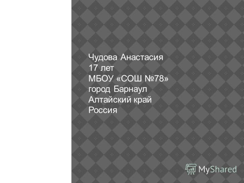 Чудова Анастасия 17 лет МБОУ «СОШ 78» город Барнаул Алтайский край Россия