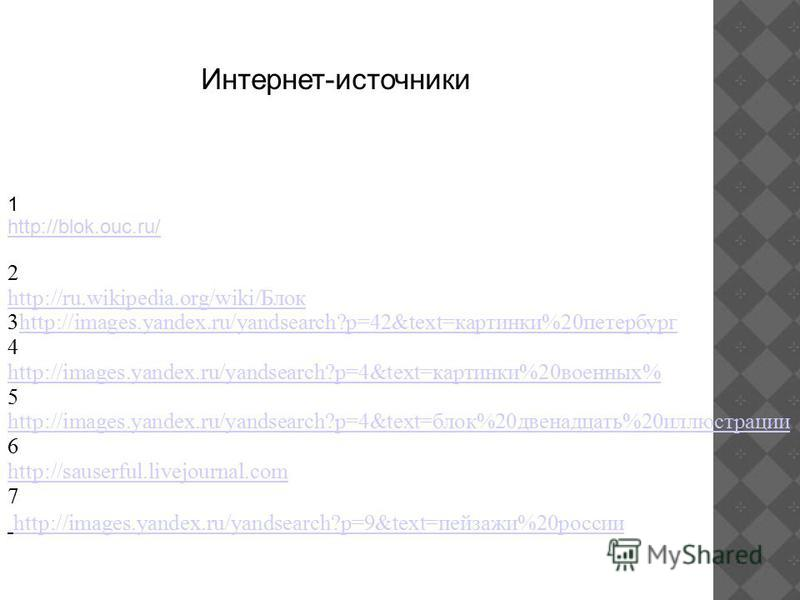 Интернет-источники 1 http://blok.ouc.ru/ 2 http://ru.wikipedia.org/wiki/Блок 3http://images.yandex.ru/yandsearch?p=42&text=картинки%20 петербургhttp://images.yandex.ru/yandsearch?p=42&text=картинки%20 петербург 4 http://images.yandex.ru/yandsearch?p=