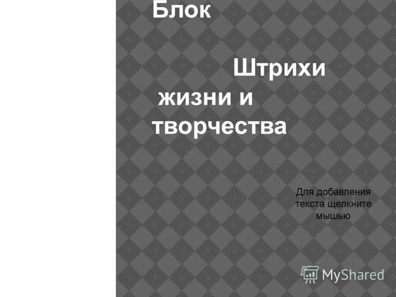 Александр Блок Штрихи жизни и творчества Для добавления текста щелкните мышью