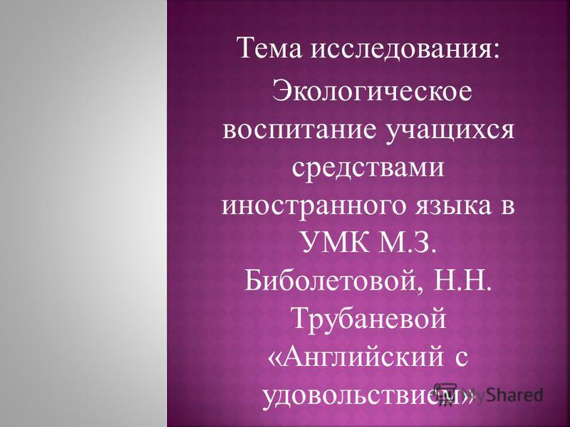 Тема исследования: Экологическое воспитание учащихся средствами иностранного языка в УМК М.З. Биболетовой, Н.Н. Трубаневой «Английский с удовольствием»