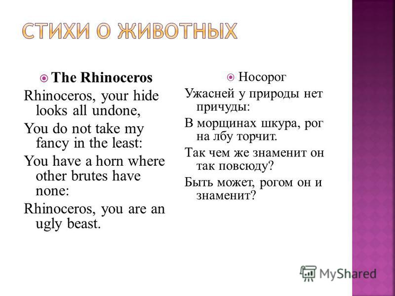 The Rhinoceros Rhinoceros, your hide looks all undone, You do not take my fancy in the least: You have a horn where other brutes have none: Rhinoceros, you are an ugly beast. Носорог Ужасней у природы нет причуды: В морщинах шкура, рог на лбу торчит.
