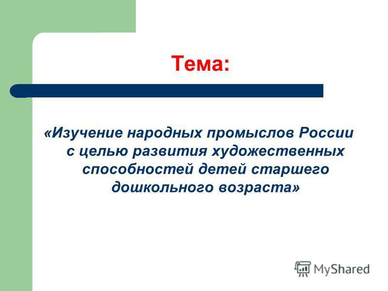 Тема: «Изучение народных промыслов России с целью развития художественных способностей детей старшего дошкольного возраста»