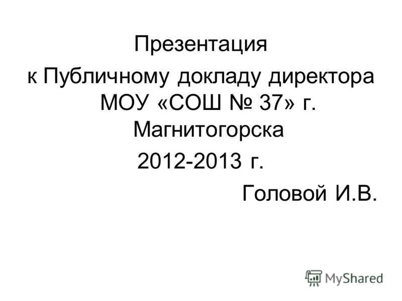 Презентация к Публичному докладу директора МОУ «СОШ 37» г. Магнитогорска 2012-2013 г. Головой И.В.