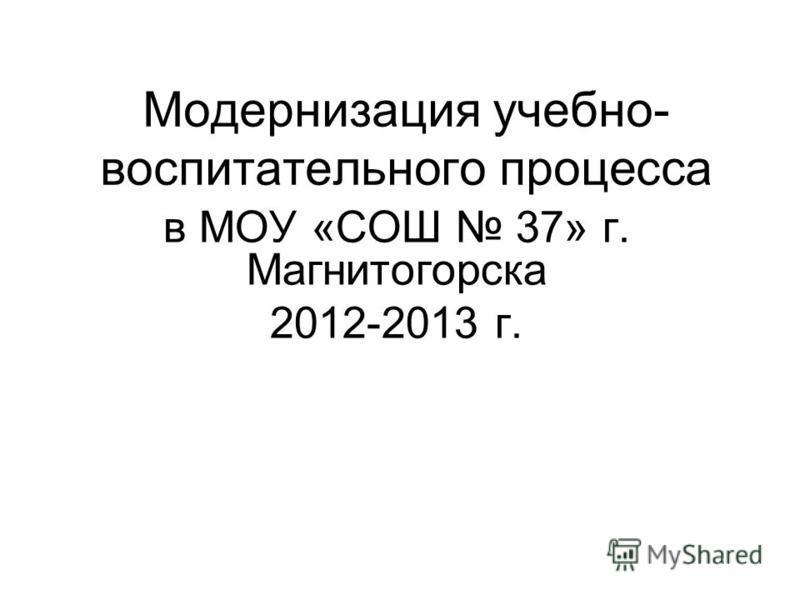 Модернизация учебно- воспитательного процесса в МОУ «СОШ 37» г. Магнитогорска 2012-2013 г.