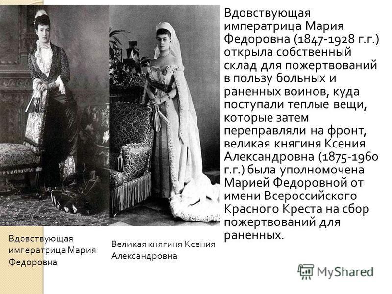 Вдовствующая императрица Мария Федоровна (1847-1928 г. г.) открыла собственный склад для пожертвований в пользу больных и раненных воинов, куда поступали теплые вещи, которые затем переправляли на фронт, великая княгиня Ксения Александровна (1875-196