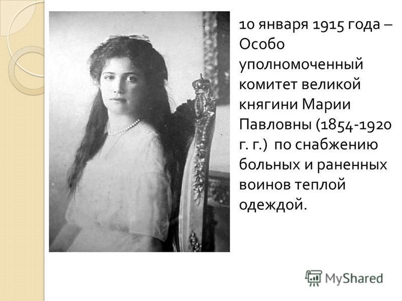 10 января 1915 года – Особо уполномоченный комитет великой княгини Марии Павловны (1854-1920 г. г.) по снабжению больных и раненных воинов теплой одеждой.