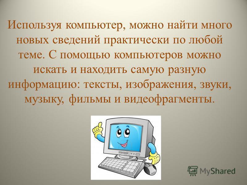 Используя компьютер, можно найти много новых сведений практически по любой теме. С помощью компьютеров можно искать и находить самую разную информацию: тексты, изображения, звуки, музыку, фильмы и видеофрагменты.