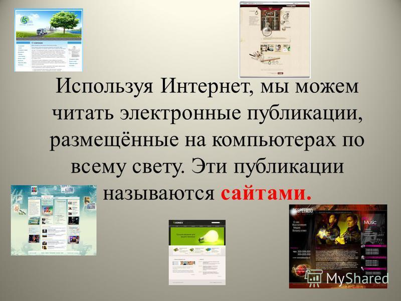 Используя Интернет, мы можем читать электронные публикации, размещённые на компьютерах по всему свету. Эти публикации называются сайтами.