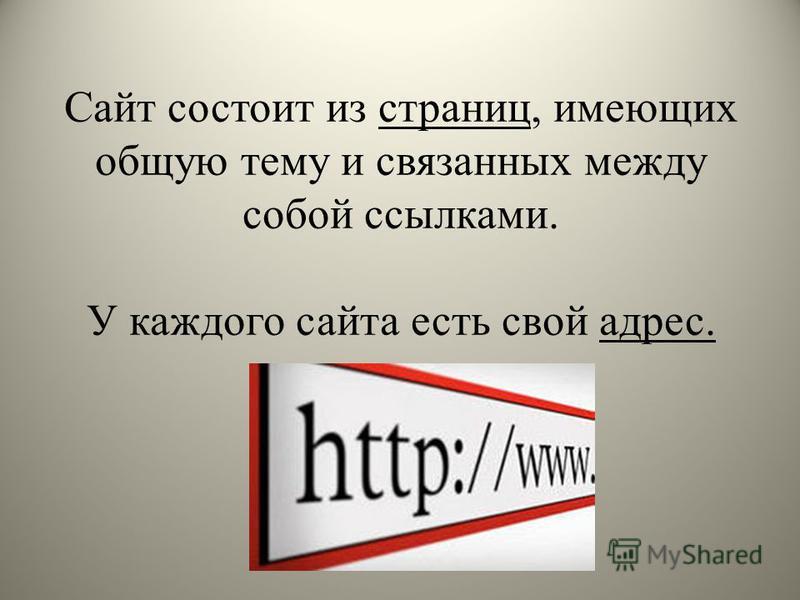 Сайт состоит из страниц, имеющих общую тему и связанных между собой ссылками. У каждого сайта есть свой адрес.