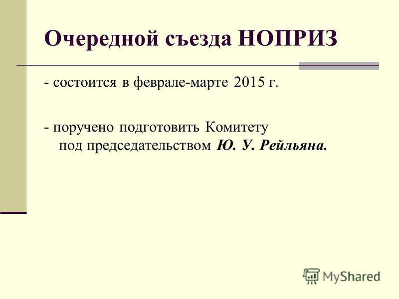 Очередной съезда НОПРИЗ - состоится в феврале-марте 2015 г. - поручено подготовить Комитету под председательством Ю. У. Рейльяна.