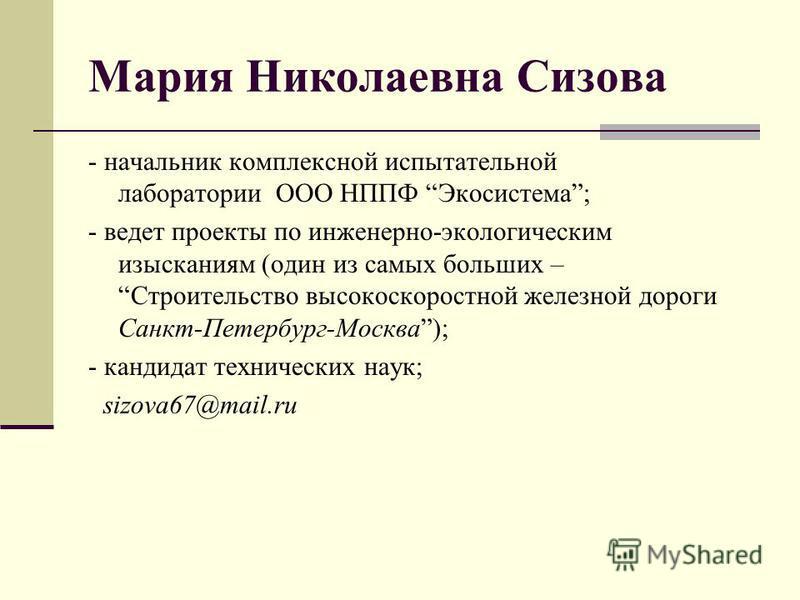 Мария Николаевна Сизова - начальник комплексной испытательной лаборатории ООО НППФ Экосистема; - ведет проекты по инженерно-экологическим изысканиям (один из самых больших –Строительство высокоскоростной железной дороги Санкт-Петербург-Москва); - кан