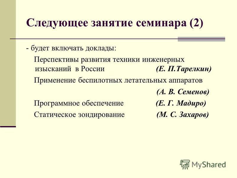 Следующее занятие семинара (2) - будет включать доклады: Перспективы развития техники инженерных изысканий в России (Е. П.Тарелкин) Применение беспилотных летательных аппаратов (А. В. Семенов) Программное обеспечение (Е. Г. Мадиро) Статическое зондир