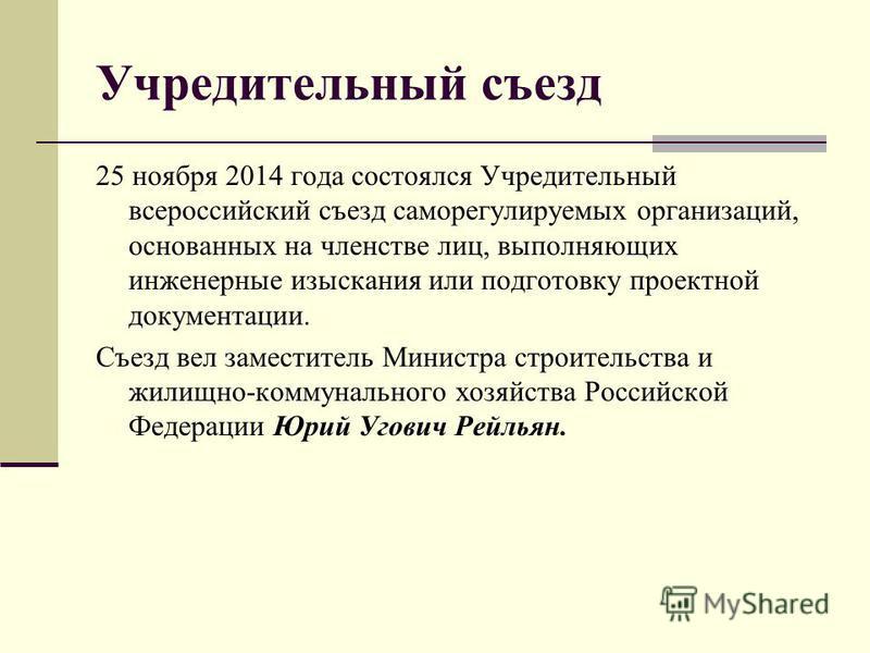 Учредительный съезд 25 ноября 2014 года состоялся Учредительный всероссийский съезд саморегулируемых организаций, основанных на членстве лиц, выполняющих инженерные изыскания или подготовку проектной документации. Съезд вел заместитель Министра строи