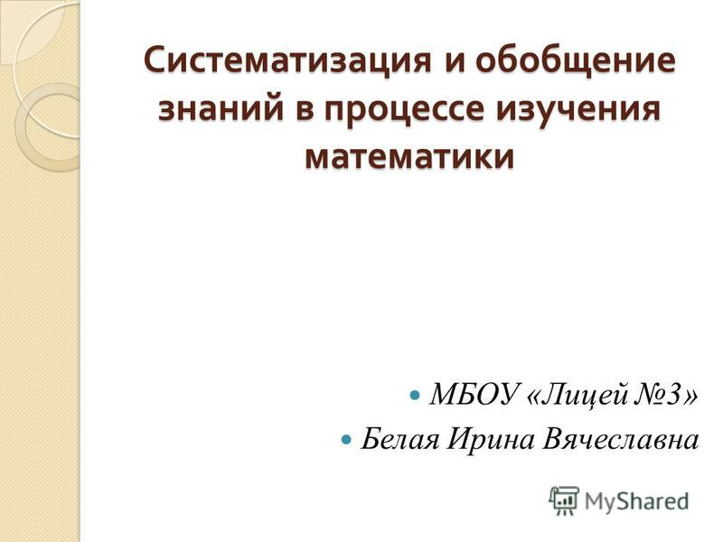 Систематизация и обобщение знаний в процессе изучения математики МБОУ «Лицей 3» Белая Ирина Вячеславна