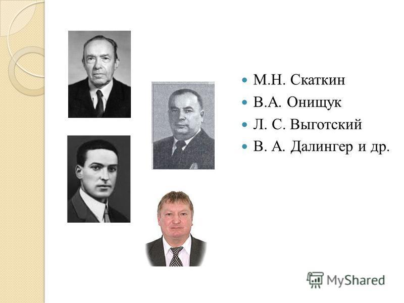 М.Н. Скаткин В.А. Онищук Л. С. Выготский В. А. Далингер и др.