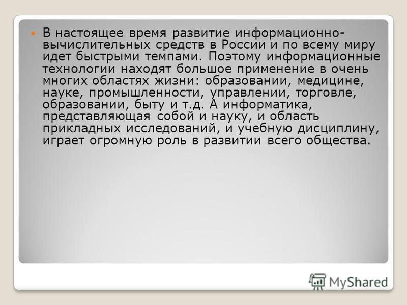 В настоящее время развитие информационно- вычислительных средств в России и по всему миру идет быстрыми темпами. Поэтому информационные технологии находят большое применение в очень многих областях жизни: образовании, медицине, науке, промышленности,