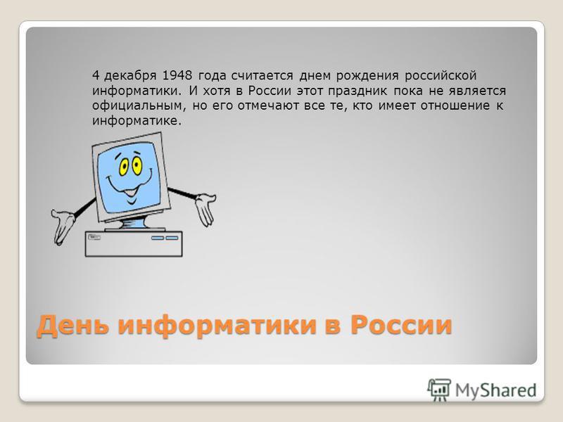 День информатики в России 4 декабря 1948 года считается днем рождения российской информатики. И хотя в России этот праздник пока не является официальным, но его отмечают все те, кто имеет отношение к информатике.