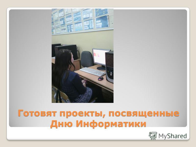 Готовят проекты, посвященные Дню Информатики