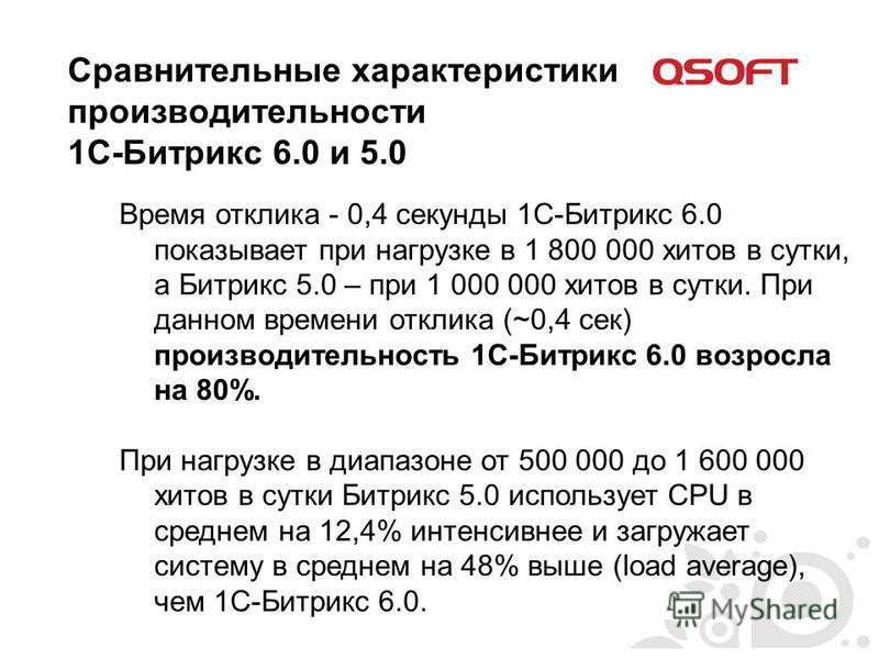 Сравнительные характеристики производительности 1С-Битрикс 6.0 и 5.0 Время отклика - 0,4 секунды 1С-Битрикс 6.0 показывает при нагрузке в 1 800 000 хитов в сутки, а Битрикс 5.0 – при 1 000 000 хитов в сутки. При данном времени отклика (~0,4 сек) прои
