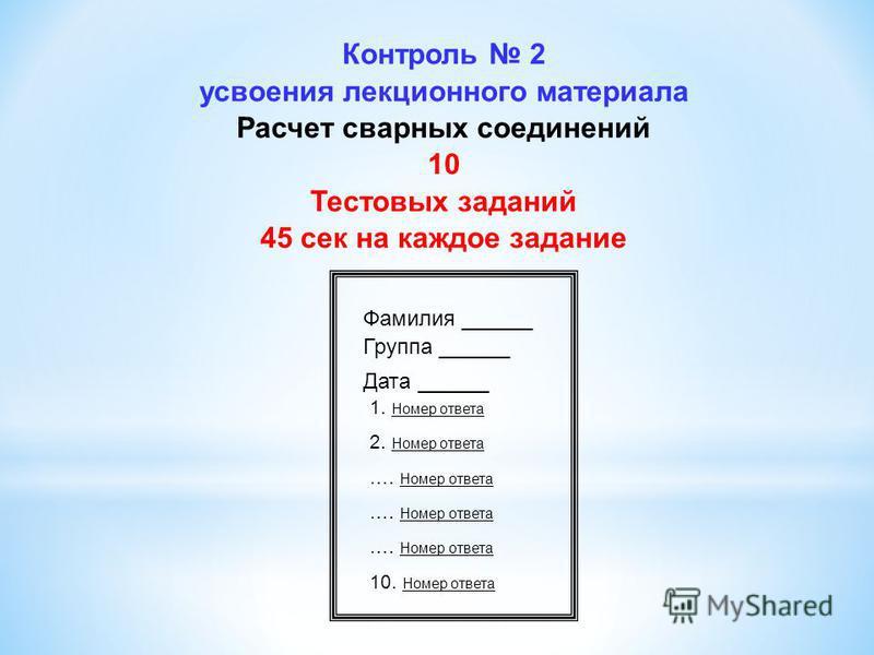 Контроль 2 усвоения лекционного материала Расчет сварных соединений 10 Тестовых заданий 45 сек на каждое задание Фамилия ______ Группа ______ Дата ______ 1. Номер ответа 2. Номер ответа …. Номер ответа 10. Номер ответа