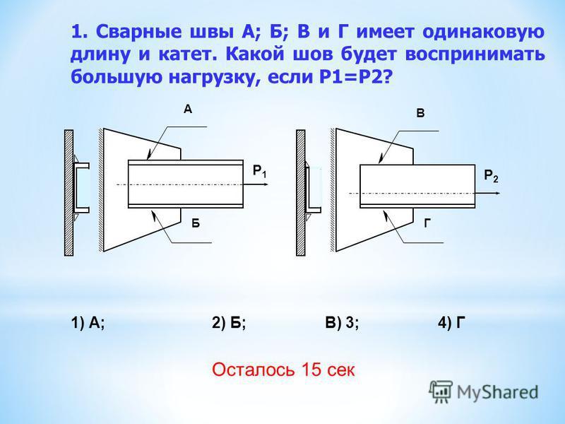 1. Сварные швы А; Б; В и Г имеет одинаковую длину и катет. Какой шов будет воспринимать большую нагрузку, если Р1=Р2? 1) А;2) Б;В) 3;4) Г А Б В Г Р2Р2 Р1Р1 Осталось 15 сек