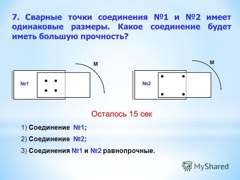 7. Сварные точки соединения 1 и 2 имеет одинаковые размеры. Какое соединение будет иметь большую прочность? 1) Соединение 1; 2) Соединение 2; 3) Соединения 1 и 2 равнопрочные. 1 2 М М Осталось 15 сек