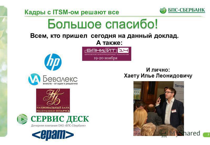 2 Всем, кто пришел сегодня на данный доклад. А также: И лично: Хаету Илье Леонидовичу Большое спасибо! Кадры с ITSM-ом решают все