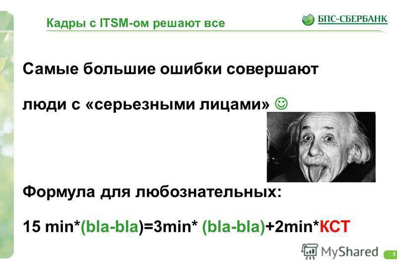 3 Самые большие ошибки совершают люди с «серьезными лицами» Формула для любознательных: 15 min*(bla-bla)=3min* (bla-bla)+2min*КСТ Кадры с ITSM-ом решают все