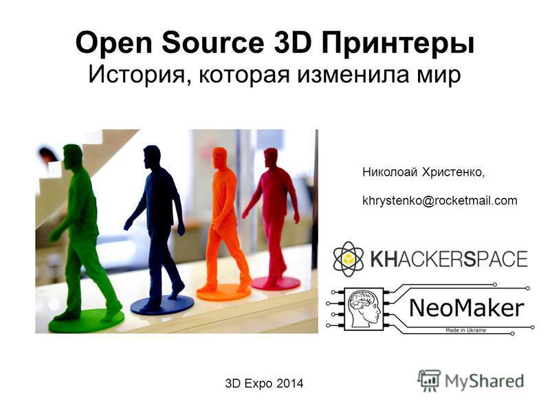Open Source 3D Принтеры История, которая изменила мир Николоай Христенко, khrystenko@rocketmail.com 3D Expo 2014