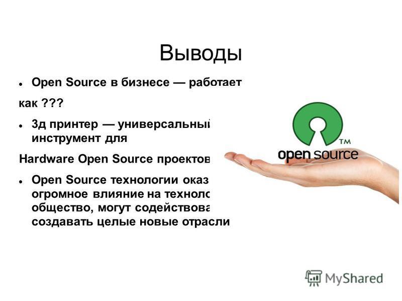 Выводы Open Source в бизнесе работает как ??? 3 д принтер универсальный инструмент для Hardware Open Source проектов Open Source технологии оказывают огромное влияние на технологии и общество, могут содействовать или создавать целые новые отрасли