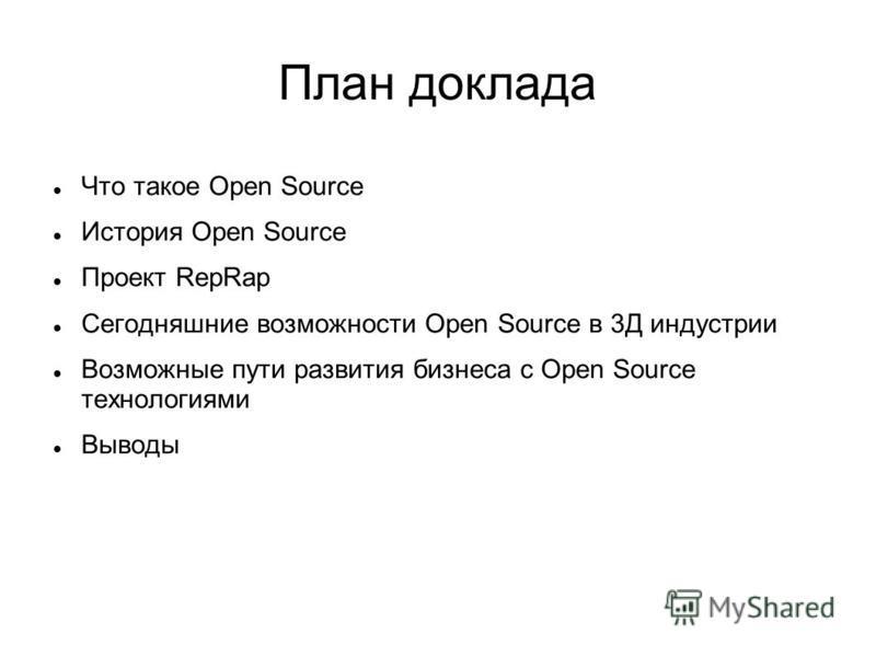План доклада Что такое Open Source История Open Source Проект RepRap Сегодняшние возможности Open Source в 3Д индустрии Возможные пути развития бизнеса с Open Source технологиями Выводы