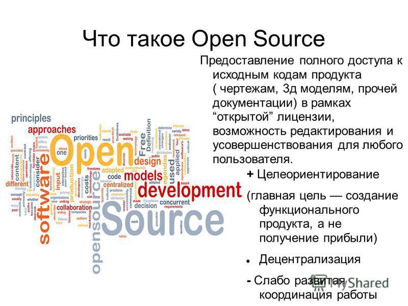 Что такое Open Source + Целеориентирование (главная цель создание функционального продукта, а не получение прибыли) Децентрализация - Слабо развитая координация работы Предоставление полного доступа к исходным кодам продукта ( чертежам, 3 д моделям,