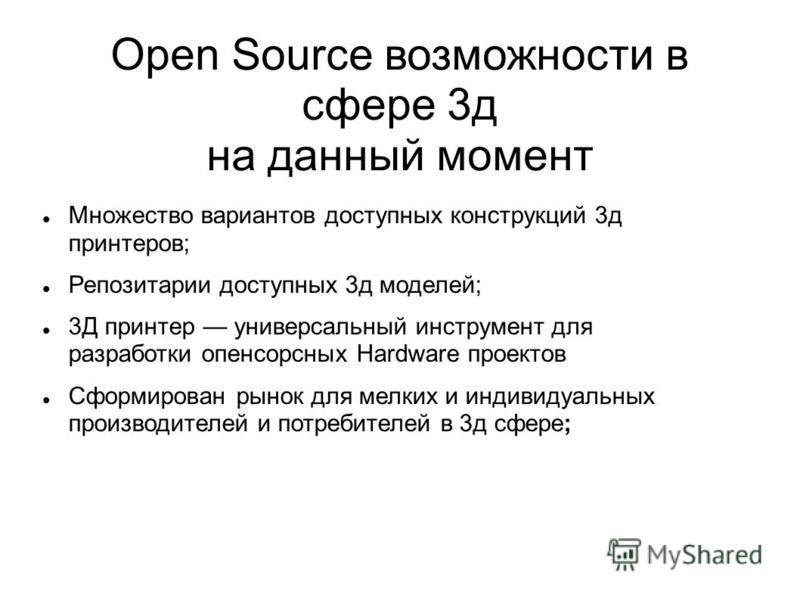 Open Source возможности в сфере 3 д на данный момент Множество вариантов доступных конструкций 3 д принтеров; Репозитарии доступных 3 д моделей; 3Д принтер универсальный инструмент для разработки опенсорсных Hardware проектов Сформирован рынок для ме