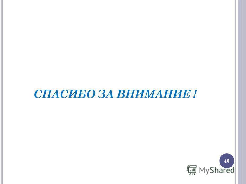 СПАСИБО ЗА ВНИМАНИЕ ! 40