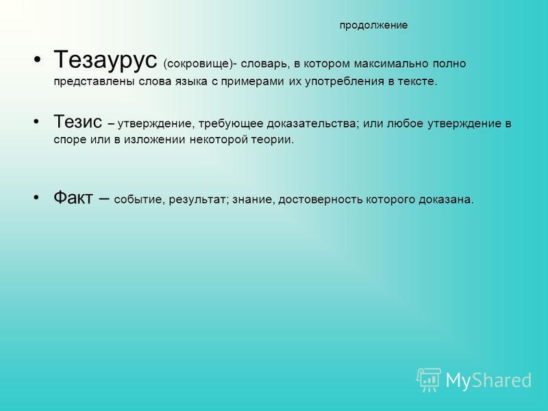 продолжение Тезаурус (сокровище)- словарь, в котором максимально полно представлены слова языка с примерами их употребления в тексте. Тезис – утверждение, требующее доказательства; или любое утверждение в споре или в изложении некоторой теории. Факт