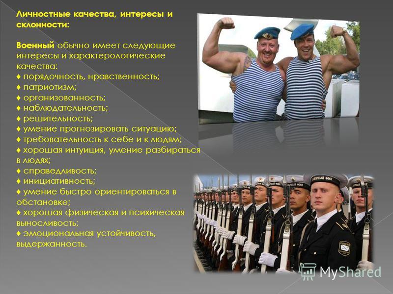 Личностные качества, интересы и склонности: Военный обычно имеет следующие интересы и характерологические качества: порядочность, нравственность; патриотизм; организованность; наблюдательность; решительность; умение прогнозировать ситуацию; требовате