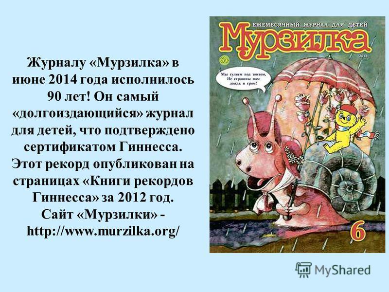 Журналу «Мурзилка» в июне 2014 года исполнилось 90 лет! Он самый «долгоиздающийся» журнал для детей, что подтверждено сертификатом Гиннесса. Этот рекорд опубликован на страницах «Книги рекордов Гиннесса» за 2012 год. Сайт «Мурзилки» - http://www.murz