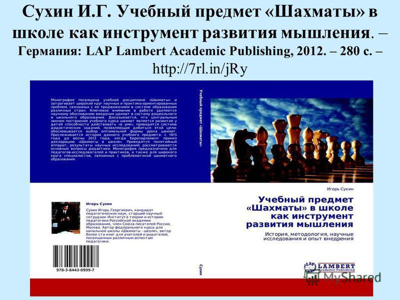 Сухин И.Г. Учебный предмет «Шахматы» в школе как инструмент развития мышления. – Германия: LAP Lambert Academic Publishing, 2012. – 280 с. – http://7rl.in/jRy
