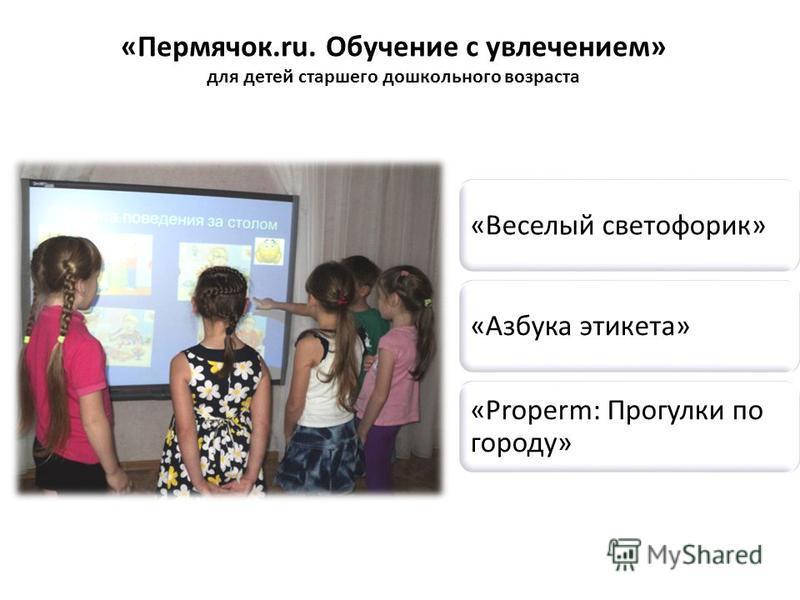«Пермячок.ru. Обучение с увлечением» для детей старшего дошкольного возраста «Веселый светофорик»«Азбука этикета» «Properm: Прогулки по городу»