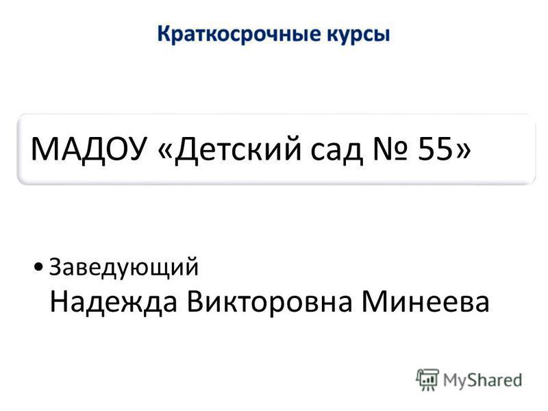 МАДОУ «Детский сад 55» Заведующий Надежда Викторовна Минеева