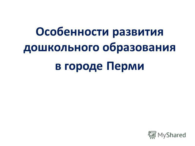 Особенности развития дошкольного образования в городе Перми