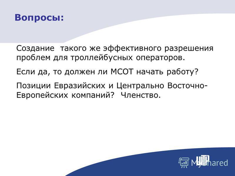 Вопросы: Создание такого же эффективного разрешения проблем для троллейбусных операторов. Если да, то должен ли МСОТ начать работу? Позиции Евразийских и Центрально Восточно- Европейских компаний? Членство.