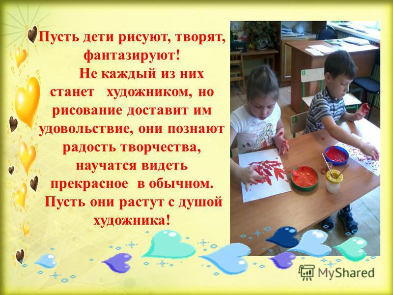 Пусть дети рисуют, творят, фантазируют! Не каждый из них станет художником, но рисование доставит им удовольствие, они познают радость творчества, научатся видеть прекрасное в обычном. Пусть они растут с душой художника!