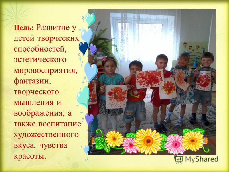 Цель: Развитие у детей творческих способностей, эстетического мировосприятия, фантазии, творческого мышления и воображения, а также воспитание художественного вкуса, чувства красоты.
