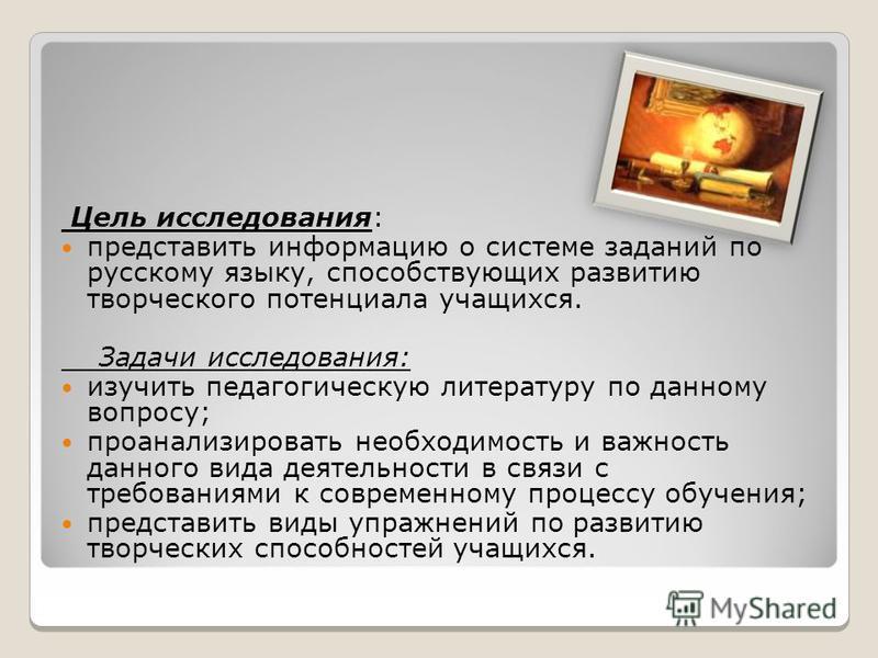 Цель исследования: представить информацию о системе заданий по русскому языку, способствующих развитию творческого потенциала учащихся. Задачи исследования: изучить педагогическую литературу по данному вопросу; проанализировать необходимость и важнос