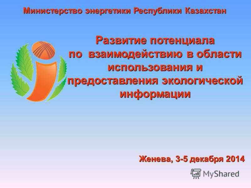 Развитие потенциала по взаимодействию в области использования и предоставления экологической информации Женева, 3-5 декабря 2014 Министерство энергетики Республики Казахстан