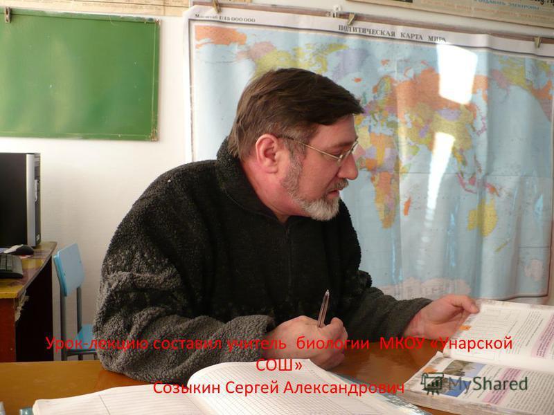 Урок-лекцию составил учитель биологии МКОУ «Унарской СОШ» Созыкин Сергей Александрович