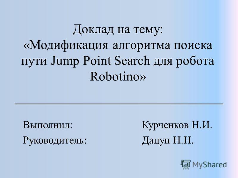 Доклад на тему: «Модификация алгоритма поиска пути Jump Point Search для робота Robotino» Выполнил: Курченков Н.И. Руководитель: Дацун Н.Н.