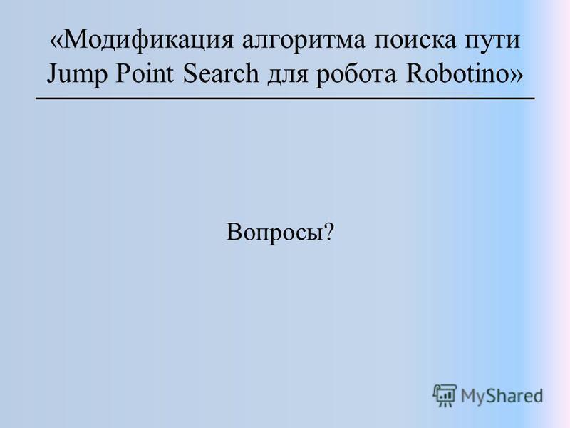«Модификация алгоритма поиска пути Jump Point Search для робота Robotino» Вопросы?
