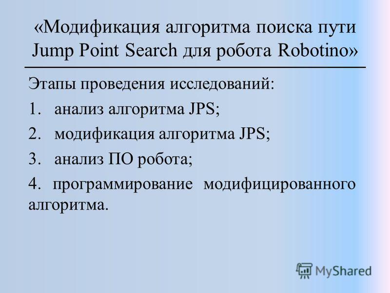 «Модификация алгоритма поиска пути Jump Point Search для робота Robotino» Этапы проведения исследований: 1. анализ алгоритма JPS; 2. модификация алгоритма JPS; 3. анализ ПО робота; 4. программирование модифицированного алгоритма.